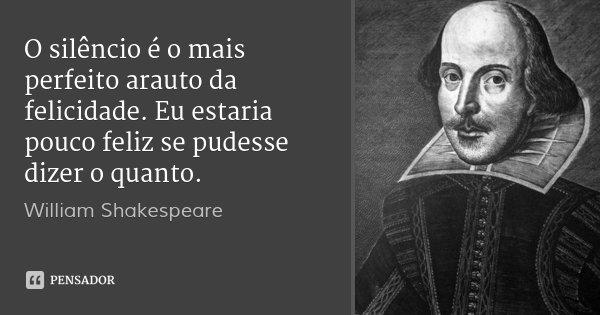 O silêncio é o mais perfeito arauto da felicidade. Eu estaria pouco feliz se pudesse dizer o quanto.... Frase de William Shakespeare.