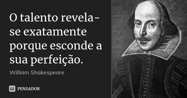 O talento revela-se exatamente porque esconde a sua perfeição.... Frase de William Shakespeare.