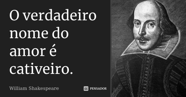O verdadeiro nome do amor é cativeiro.... Frase de William Shakespeare.