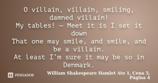 O villain, villain, smiling, damned villain! My tables! — Meet it is I set it down That one may smile, and smile, and be a villain. At least I'm sure it may be ... Frase de William Shakespeare Hamlet Ato 1, Cena 5, Página 4.