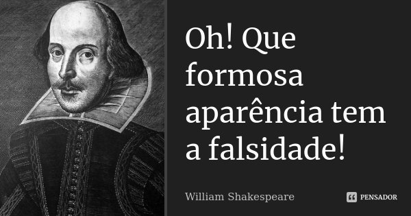 Oh! Que formosa aparência tem a falsidade!... Frase de William Shakespeare.