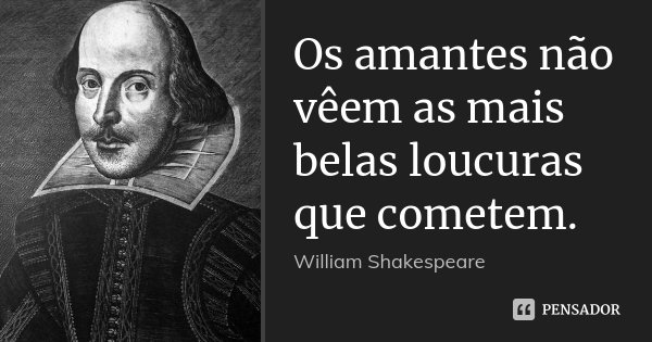 Os amantes não vêem as mais belas loucuras que cometem.... Frase de William Shakespeare.