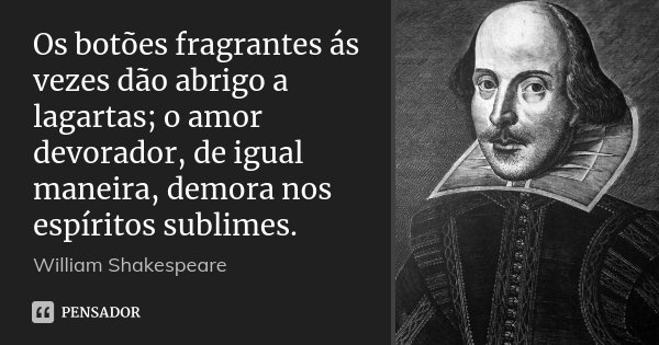 Os botões fragrantes ás vezes dão abrigo a lagartas; o amor devorador, de igual maneira, demora nos espíritos sublimes.... Frase de William Shakespeare.