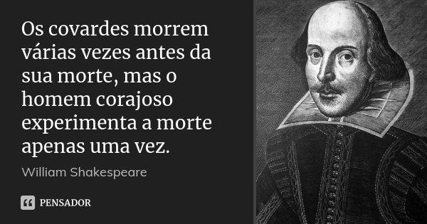 Os covardes morrem várias vezes antes da sua morte, mas o homem corajoso experimenta a morte apenas uma vez.... Frase de William Shakespeare.