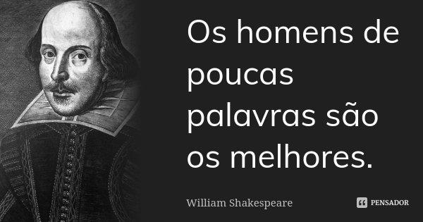 Os homens de poucas palavras são os melhores.... Frase de William Shakespeare.