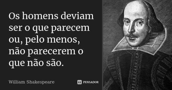 Os homens deviam ser o que parecem ou, pelo menos, não parecerem o que não são.... Frase de William Shakespeare.
