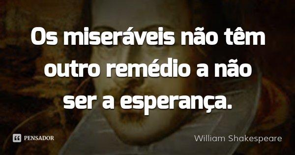 Os miseráveis não têm outro remédio a não ser a esperança.... Frase de William Shakespeare.
