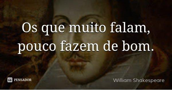 Os que muito falam, pouco fazem de bom.... Frase de William Shakespeare.