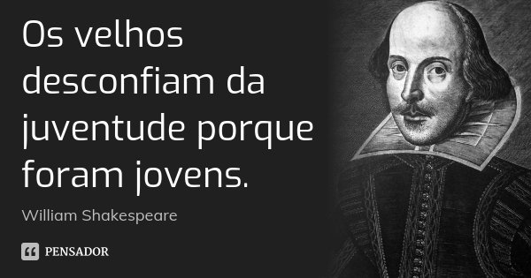 Os velhos desconfiam da juventude porque foram jovens.... Frase de William Shakespeare.