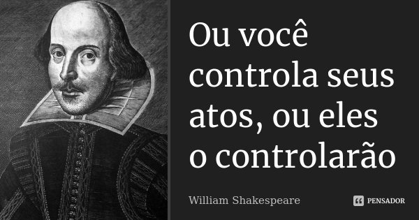 Ou você controla seus atos, ou eles o controlarão... Frase de William Shakespeare.