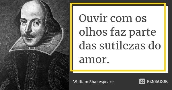 Ouvir com os olhos faz parte das sutilezas do amor.... Frase de William Shakespeare.