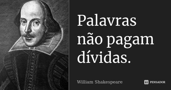 Palavras não pagam dívidas.... Frase de William Shakespeare.