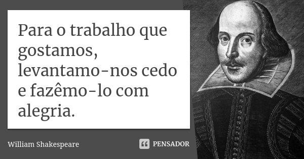 Para o trabalho que gostamos, levantamo-nos cedo e fazêmo-lo com alegria.... Frase de William Shakespeare.