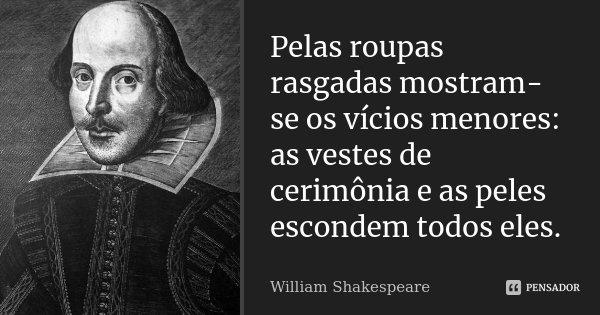 Pelas roupas rasgadas mostram-se os vícios menores: / as vestes de cerimónia e as peles escondem todos eles.... Frase de William Shakespeare.