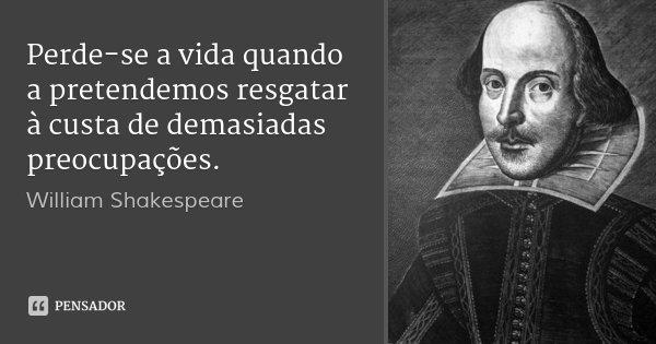 Perde-se a vida quando a pretendemos resgatar à custa de demasiadas preocupações.... Frase de William Shakespeare.