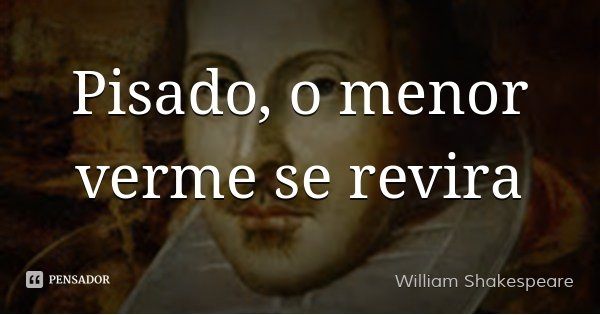 Pisado, o menor verme se revira... Frase de William Shakespeare.