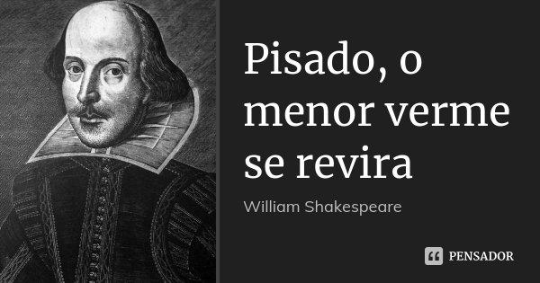 Pisado, o menor verme se revira... Frase de William Shakespeare.
