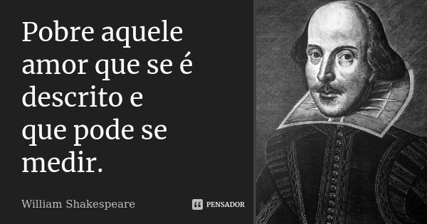 Pobre aquele amor que se é descrito e que pode se medir.... Frase de William Shakespeare.