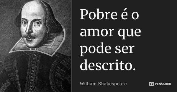 Pobre é o amor que pode ser descrito.... Frase de William Shakespeare.