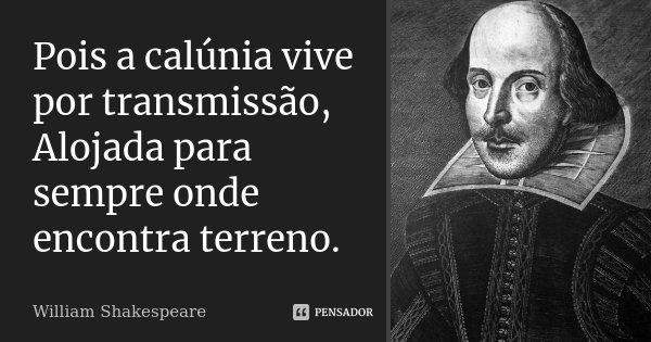 Pois a calúnia vive por transmissão, / Alojada para sempre onde encontra terreno.... Frase de William Shakespeare.