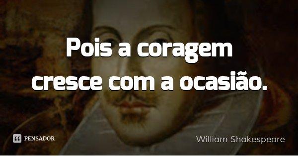 Pois a coragem cresce com a ocasião.... Frase de William Shakespeare.