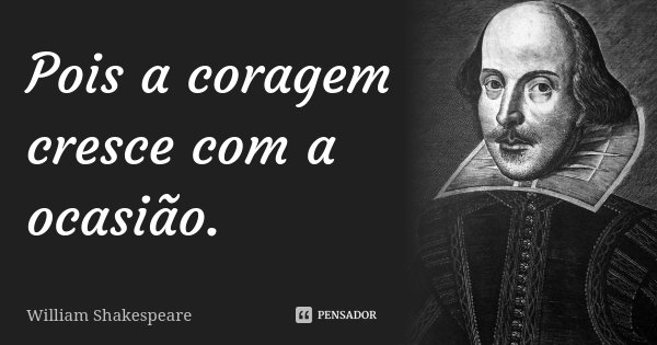 Pois a coragem cresce com a ocasião.... Frase de William Shakespeare.
