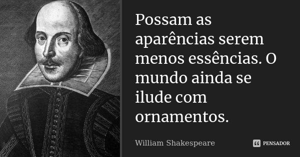Possam as aparências serem menos essências. O mundo ainda se ilude com ornamentos.... Frase de William Shakespeare.