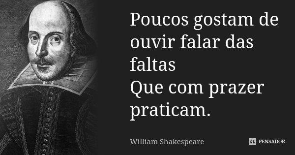Poucos gostam de ouvir falar das faltas / Que com prazer praticam.... Frase de William Shakespeare.