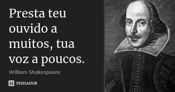 Presta teu ouvido a muitos, tua voz a poucos.... Frase de William Shakespeare.
