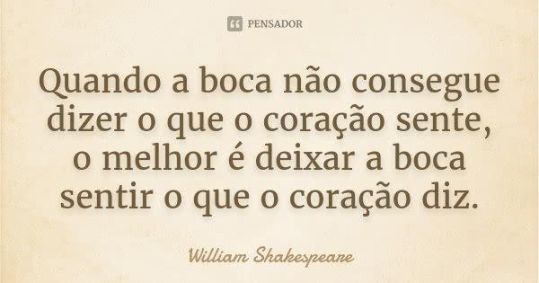 Quando a boca não consegue dizer o que o coração sente, o melhor é deixar a boca sentir o que o coração diz.... Frase de William Shakespeare.