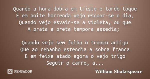 Quando a hora dobra em triste e tardo toque E em noite horrenda vejo escoar-se o dia, Quando vejo esvair-se a violeta, ou que A prata a preta tempora assedia; Q... Frase de William Shakespeare.