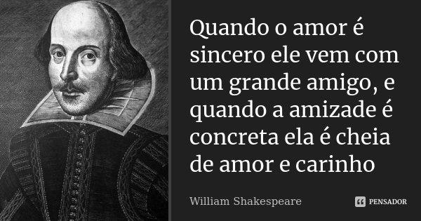 Quando o amor é sincero ele vem com um grande amigo, e quando a amizade é concreta ela é cheia de amor e carinho... Frase de William Shakespeare.