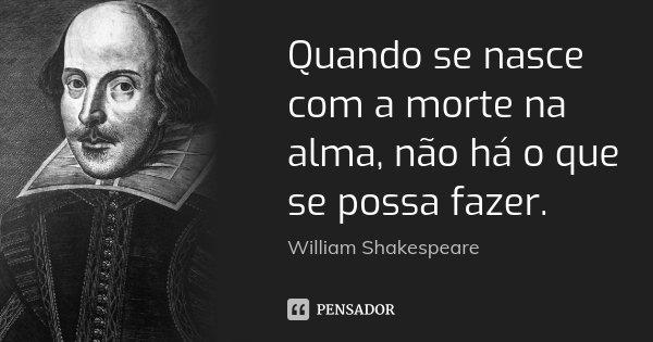 Quando se nasce com a morte na alma, não há o que se possa fazer.... Frase de William Shakespeare.