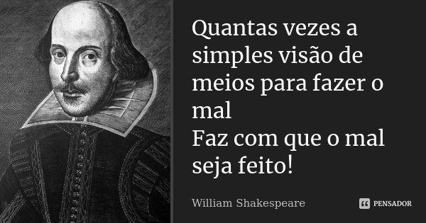 Quantas vezes a simples visão de meios para fazer o mal / Faz com que o mal seja feito!... Frase de William Shakespeare.