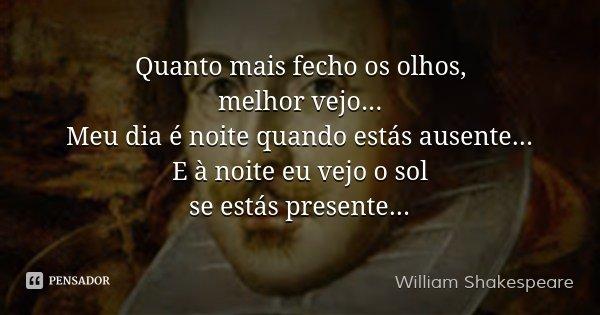 Quanto mais fecho os olhos, melhor vejo... Meu dia é noite quando estás ausente... E à noite eu vejo o sol se estás presente...... Frase de William Shakespeare.
