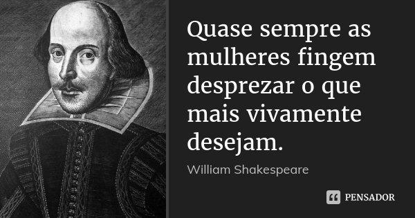 Quase sempre as mulheres fingem desprezar o que mais vivamente desejam.... Frase de William Shakespeare.