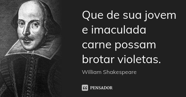 Que de sua jovem e imaculada carne possam brotar violetas.... Frase de William Shakespeare.