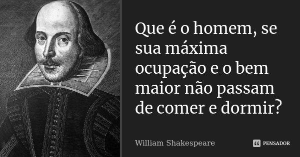 Que é o homem, se sua máxima ocupação e o bem maior não passam de comer e dormir?... Frase de William Shakespeare.