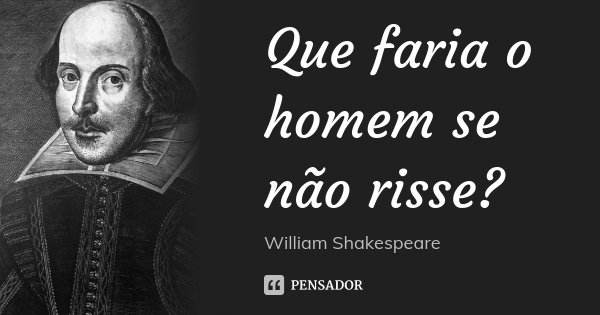 Que faria o homem se não risse?... Frase de William Shakespeare.