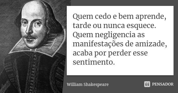 Quem cedo e bem aprende, tarde ou nunca esquece. Quem negligencia as manifestações de amizade, acaba por perder esse sentimento.... Frase de William Shakespeare.