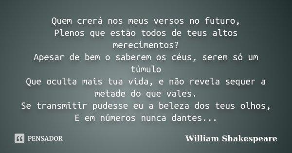 Quem crerá nos meus versos no futuro, Plenos que estão todos de teus altos merecimentos? Apesar de bem o saberem os céus, serem só um túmulo Que oculta mais tua... Frase de William Shakespeare.
