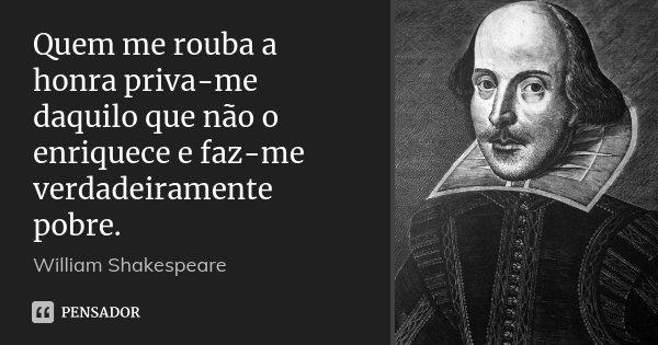Quem me rouba a honra priva-me daquilo que não o enriquece e faz-me verdadeiramente pobre.... Frase de William Shakespeare.
