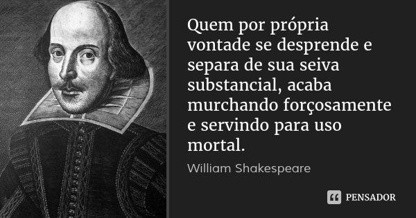 Quem por própria vontade se desprende e separa de sua seiva substancial, acaba murchando forçosamente e servindo para uso mortal.... Frase de William Shakespeare.