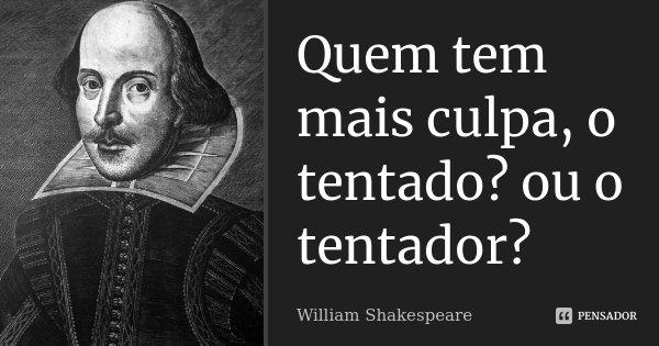 Quem tem mais culpa, o tentado? ou o tentador?... Frase de william shakespeare.