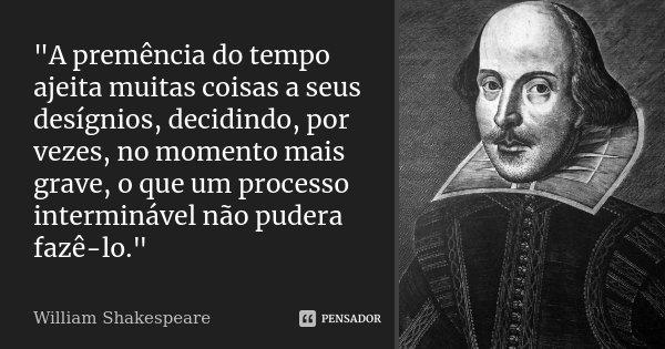 """""""A premência do tempo ajeita muitas coisas a seus desígnios, decidindo, por vezes, no momento mais grave, o que um processo interminável não pudera fazê-lo... Frase de William Shakespeare."""