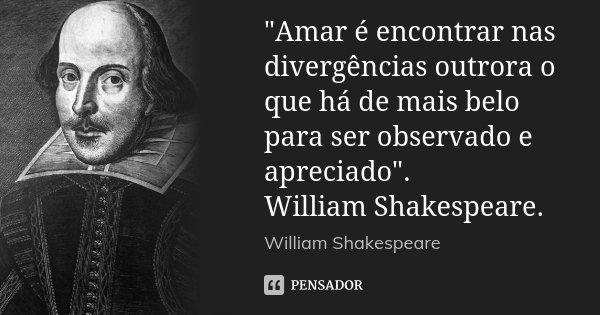 """""""Amar é encontrar nas divergências outrora o que há de mais belo para ser observado e apreciado"""". William Shakespeare.... Frase de William Shakespeare."""