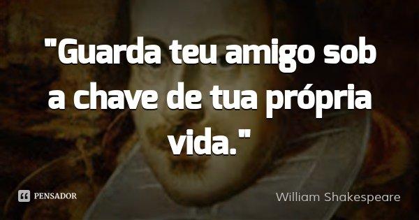 """Guarda teu amigo sob a chave de tua própria vida.""... Frase de William Shakespeare."