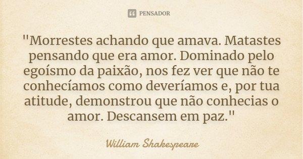 """""""Morrestes achando que amava. Matastes pensando que era amor. Dominado pelo egoísmo da paixão, nos fez ver que não te conhecíamos como deveríamos e, por tu... Frase de William Shakespeare."""