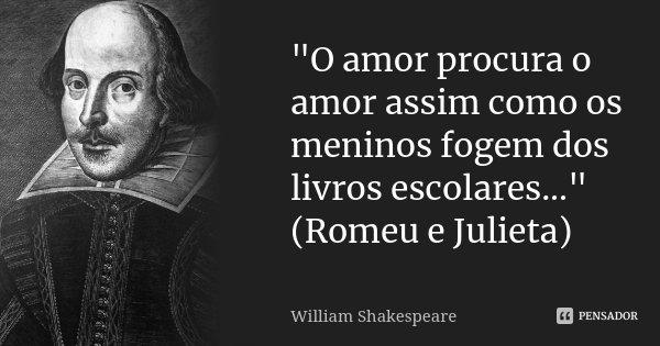 """""""O amor procura o amor assim como os meninos fogem dos livros escolares..."""" (Romeu e Julieta)... Frase de William Shakespeare."""