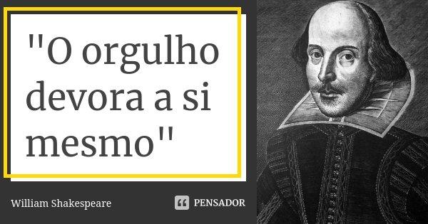 """""""O orgulho devora a si mesmo""""... Frase de William Shakespeare."""